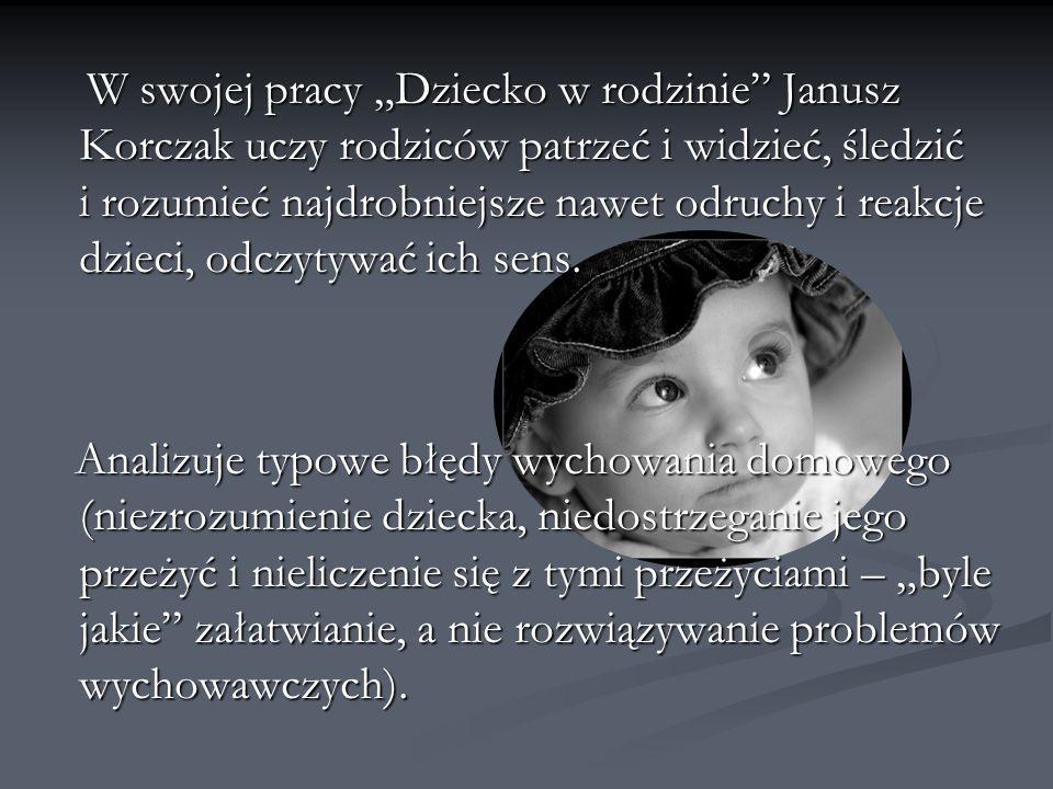 """W swojej pracy """"Dziecko w rodzinie Janusz Korczak uczy rodziców patrzeć i widzieć, śledzić i rozumieć najdrobniejsze nawet odruchy i reakcje dzieci, odczytywać ich sens."""