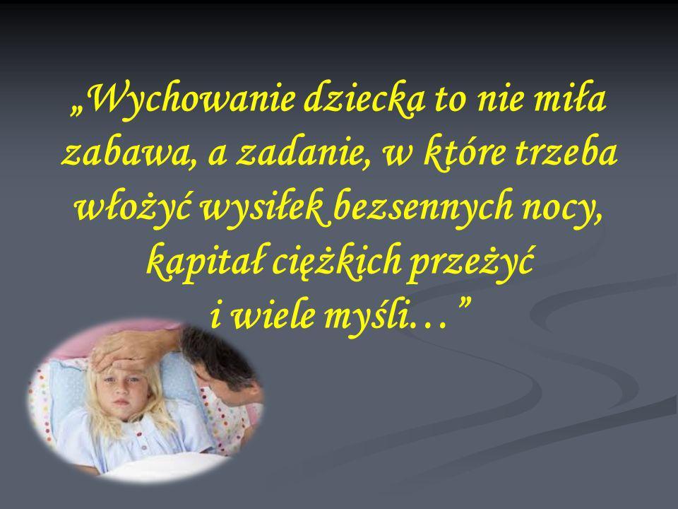 """""""Wychowanie dziecka to nie miła zabawa, a zadanie, w które trzeba włożyć wysiłek bezsennych nocy, kapitał ciężkich przeżyć i wiele myśli…"""