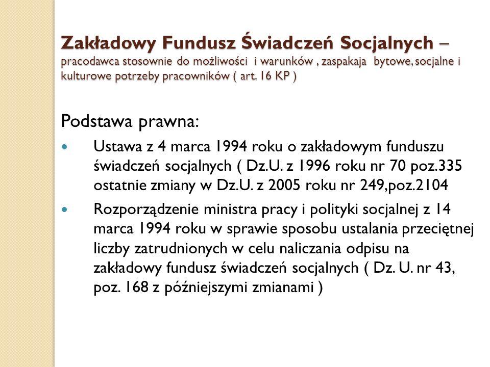 Zakładowy Fundusz Świadczeń Socjalnych – pracodawca stosownie do możliwości i warunków , zaspakaja bytowe, socjalne i kulturowe potrzeby pracowników ( art. 16 KP )