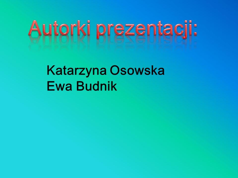 Autorki prezentacji: Katarzyna Osowska Ewa Budnik