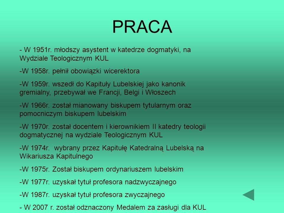 PRACA - W 1951r. młodszy asystent w katedrze dogmatyki, na Wydziale Teologicznym KUL. -W 1958r. pełnił obowiązki wicerektora.
