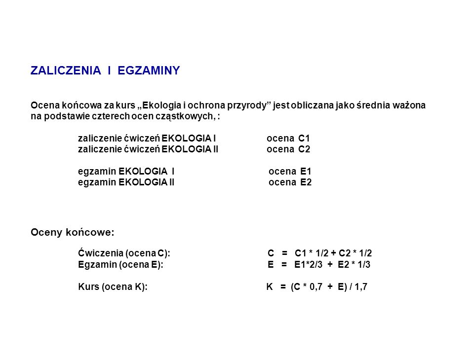 """ZALICZENIA I EGZAMINY Ocena końcowa za kurs """"Ekologia i ochrona przyrody jest obliczana jako średnia ważona na podstawie czterech ocen cząstkowych, : zaliczenie ćwiczeń EKOLOGIA I ocena C1 zaliczenie ćwiczeń EKOLOGIA II ocena C2 egzamin EKOLOGIA I ocena E1 egzamin EKOLOGIA II ocena E2 Oceny końcowe: Ćwiczenia (ocena C): C = C1 * 1/2 + C2 * 1/2 Egzamin (ocena E): E = E1*2/3 + E2 * 1/3 Kurs (ocena K): K = (C * 0,7 + E) / 1,7"""