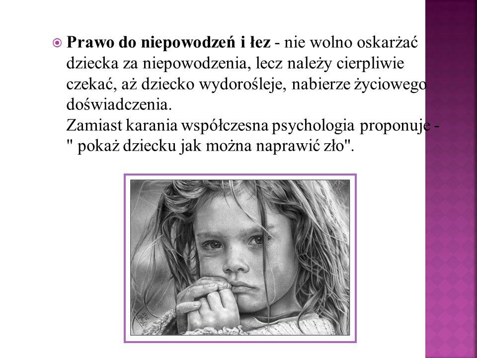 Prawo do niepowodzeń i łez - nie wolno oskarżać dziecka za niepowodzenia, lecz należy cierpliwie czekać, aż dziecko wydorośleje, nabierze życiowego doświadczenia.
