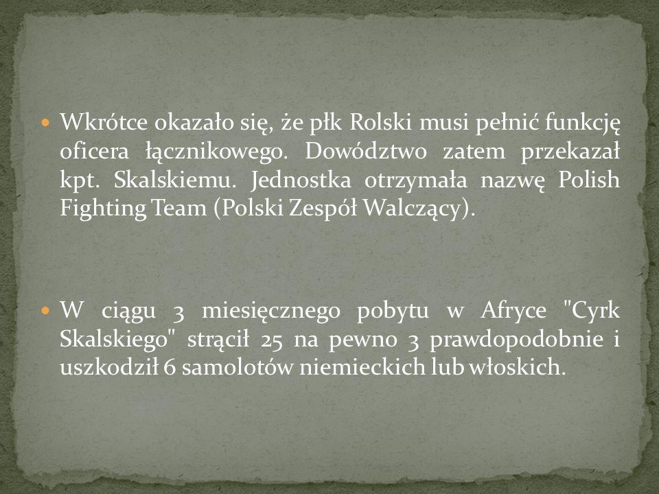 Wkrótce okazało się, że płk Rolski musi pełnić funkcję oficera łącznikowego. Dowództwo zatem przekazał kpt. Skalskiemu. Jednostka otrzymała nazwę Polish Fighting Team (Polski Zespół Walczący).