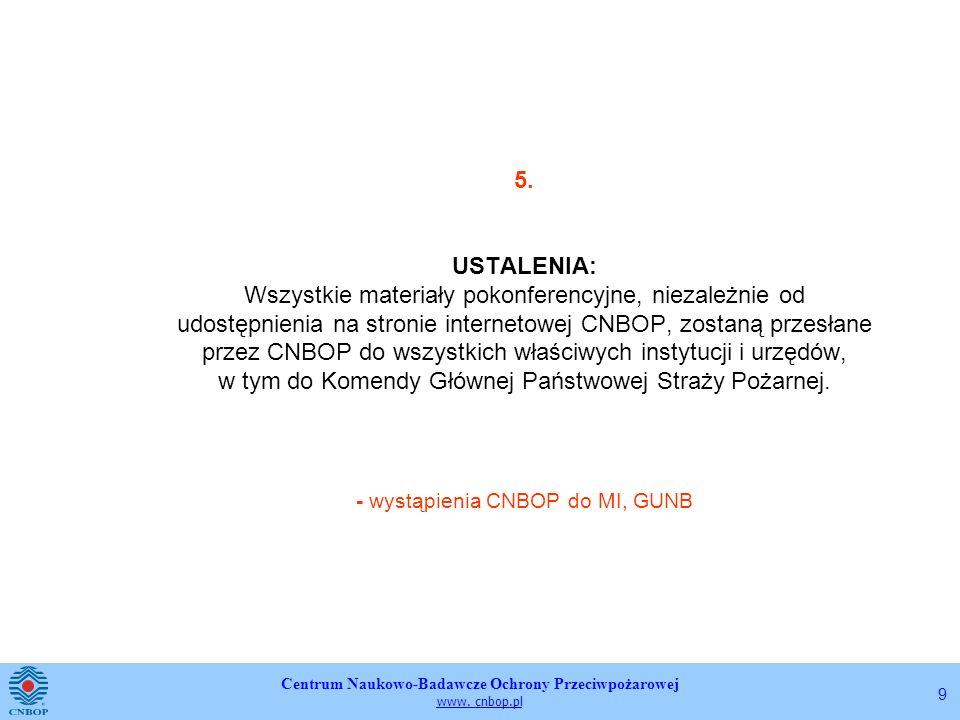 5. USTALENIA: Wszystkie materiały pokonferencyjne, niezależnie od udostępnienia na stronie internetowej CNBOP, zostaną przesłane przez CNBOP do wszystkich właściwych instytucji i urzędów, w tym do Komendy Głównej Państwowej Straży Pożarnej. - wystąpienia CNBOP do MI, GUNB