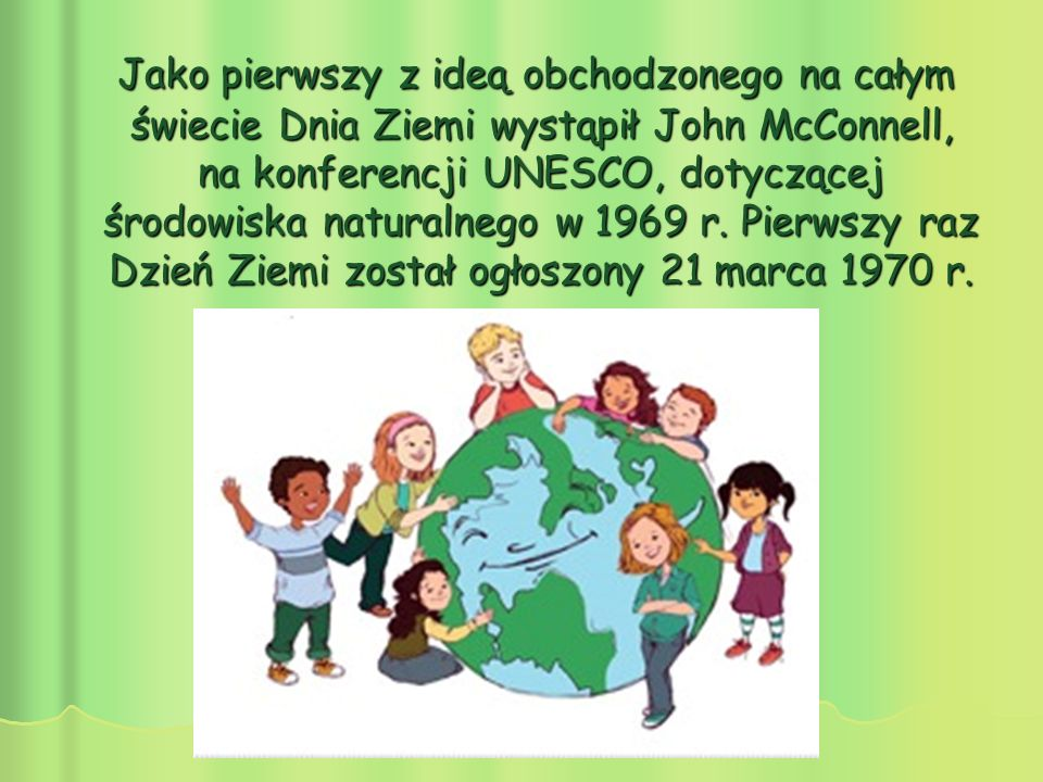 Jako pierwszy z ideą obchodzonego na całym świecie Dnia Ziemi wystąpił John McConnell, na konferencji UNESCO, dotyczącej środowiska naturalnego w 1969 r.