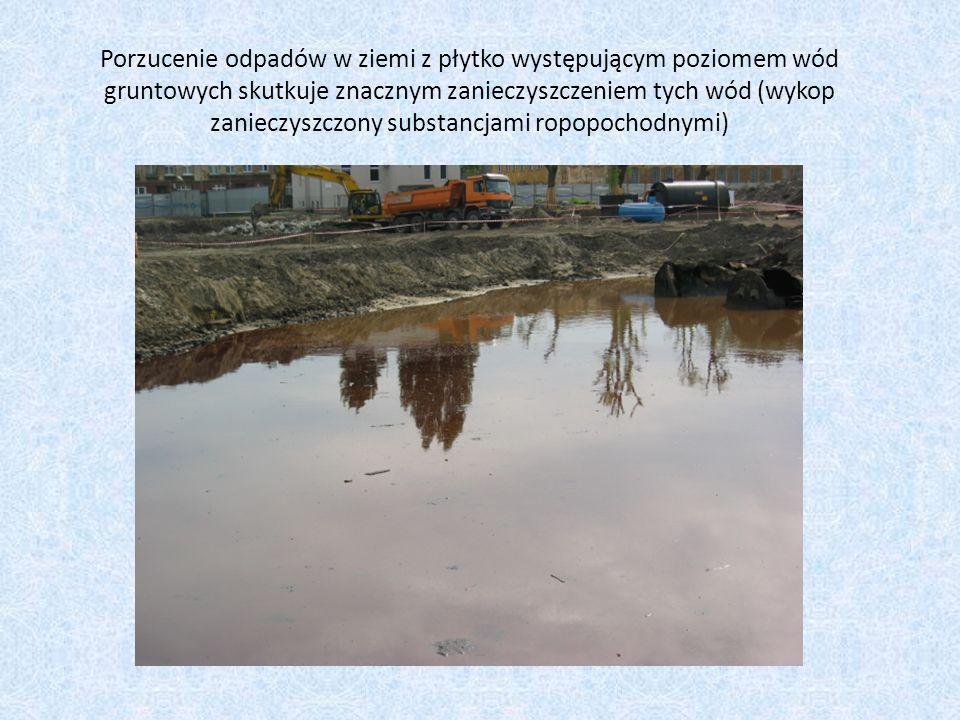 Porzucenie odpadów w ziemi z płytko występującym poziomem wód gruntowych skutkuje znacznym zanieczyszczeniem tych wód (wykop zanieczyszczony substancjami ropopochodnymi)