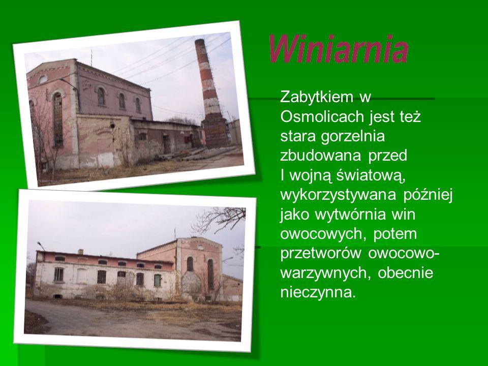 Zabytkiem w Osmolicach jest też stara gorzelnia zbudowana przed I wojną światową, wykorzystywana później jako wytwórnia win owocowych, potem przetworów owocowo-warzywnych, obecnie nieczynna.