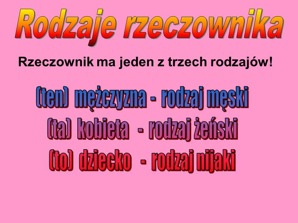 Rodzaje rzeczownika Rzeczownik ma jeden z trzech rodzajów!