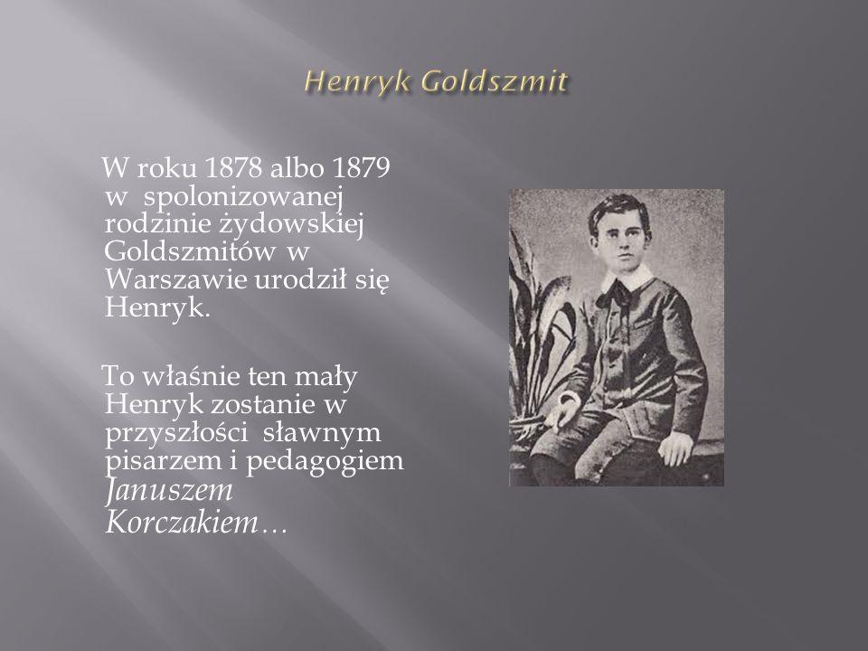 Henryk Goldszmit W roku 1878 albo 1879 w spolonizowanej rodzinie żydowskiej Goldszmitów w Warszawie urodził się Henryk.