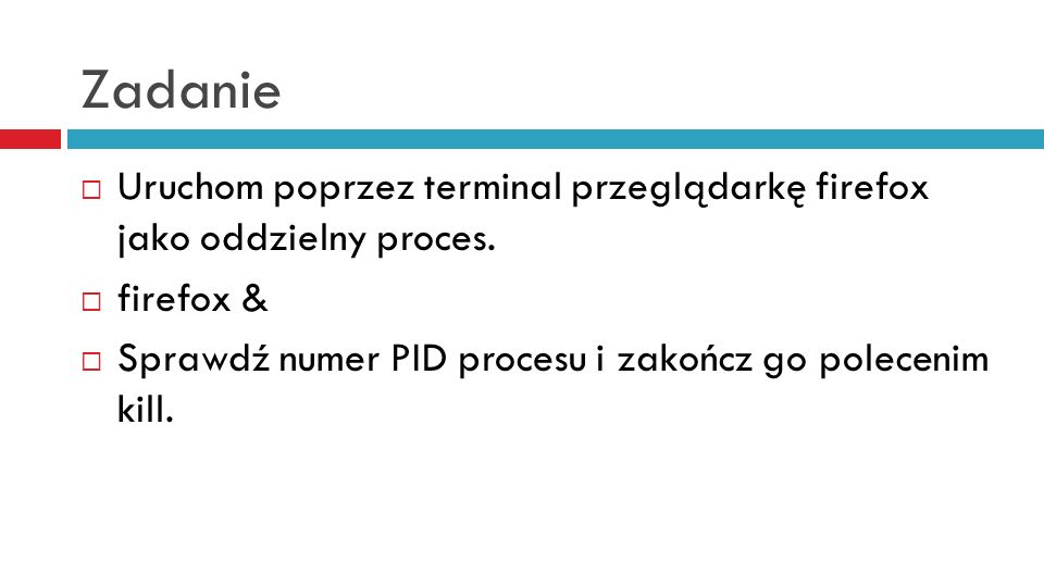 Zadanie Uruchom poprzez terminal przeglądarkę firefox jako oddzielny proces.