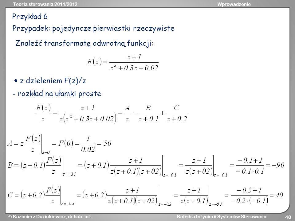Przykład 6 Przypadek: pojedyncze pierwiastki rzeczywiste. Znaleźć transformatę odwrotną funkcji:  z dzieleniem F(z)/z.
