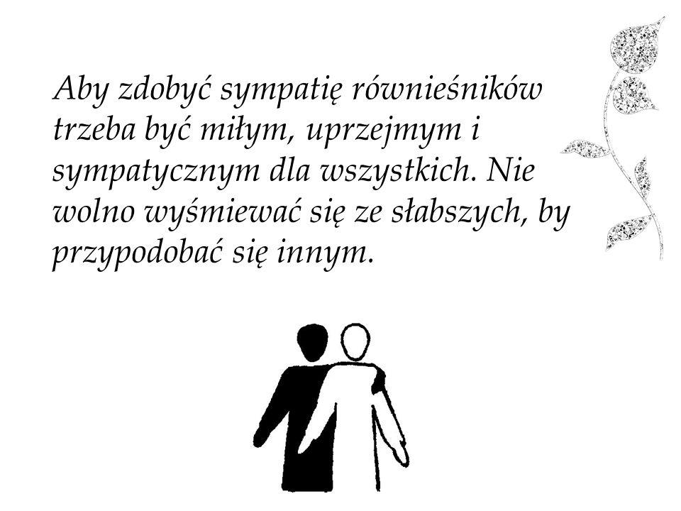 Aby zdobyć sympatię równieśników trzeba być miłym, uprzejmym i sympatycznym dla wszystkich.