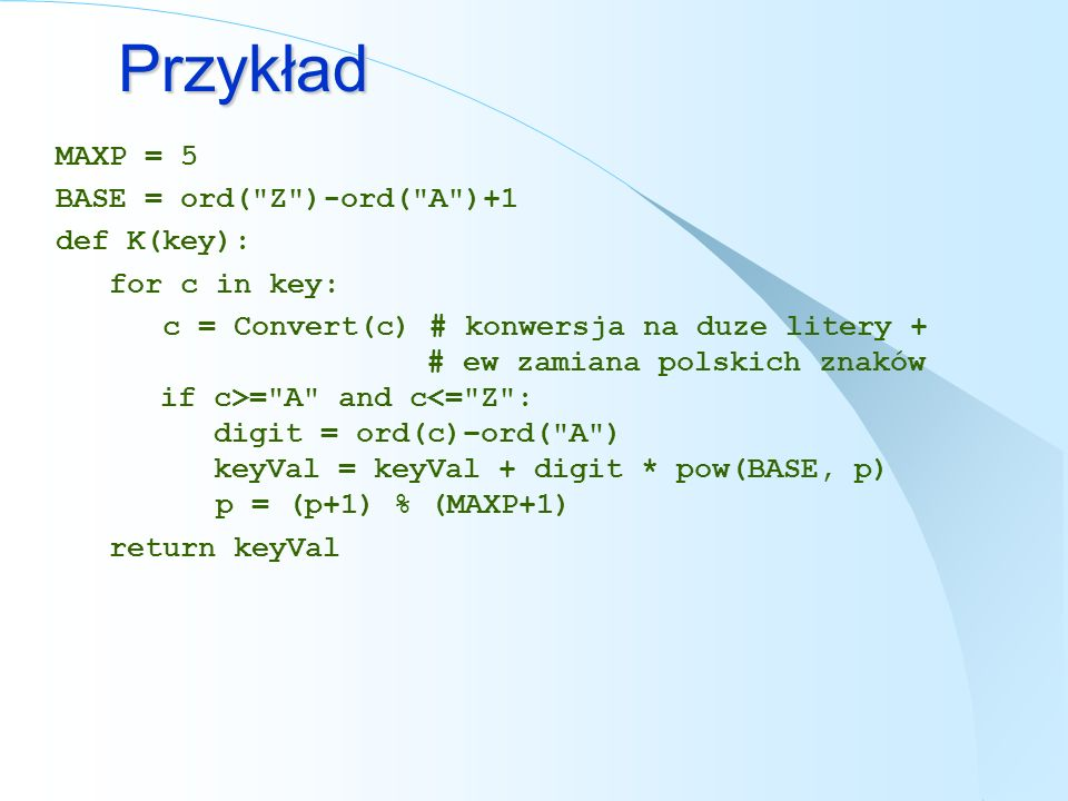 Przykład MAXP = 5 BASE = ord( Z )-ord( A )+1 def K(key): for c in key:
