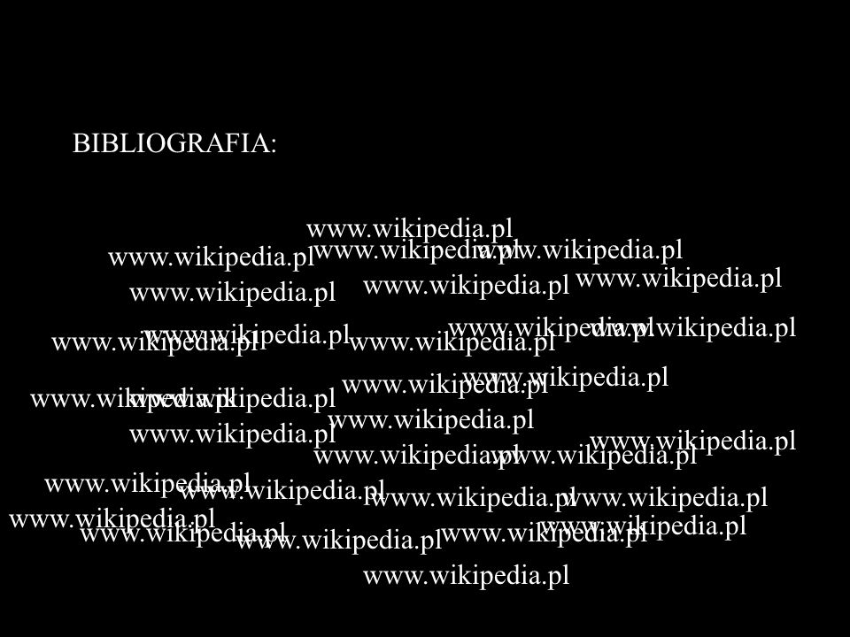 BIBLIOGRAFIA:www.wikipedia.pl. www.wikipedia.pl. www.wikipedia.pl. www.wikipedia.pl. www.wikipedia.pl.