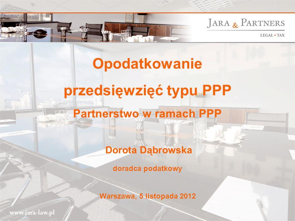 Opodatkowanie przedsięwzięć typu PPP Partnerstwo w ramach PPP Dorota Dąbrowska doradca podatkowy Warszawa, 5 listopada 2012