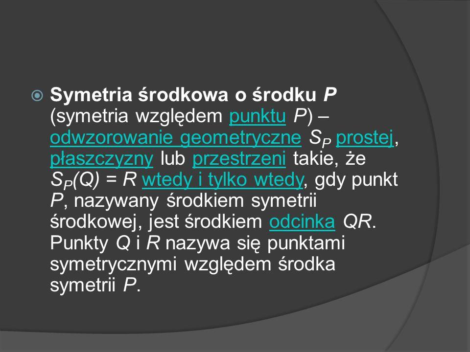 Symetria środkowa o środku P (symetria względem punktu P) – odwzorowanie geometryczne SP prostej, płaszczyzny lub przestrzeni takie, że SP(Q) = R wtedy i tylko wtedy, gdy punkt P, nazywany środkiem symetrii środkowej, jest środkiem odcinka QR.