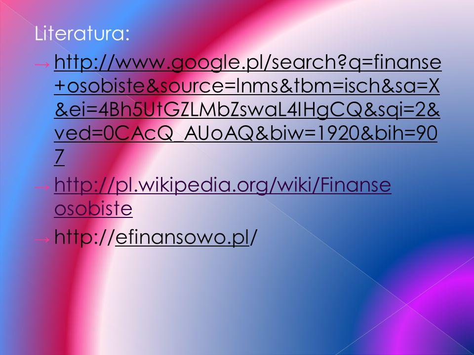 Literatura: http://www.google.pl/search q=finanse+osobiste&source=lnms&tbm=isch&sa=X&ei=4Bh5UtGZLMbZswaL4IHgCQ&sqi=2&ved=0CAcQ_AUoAQ&biw=1920&bih=907.