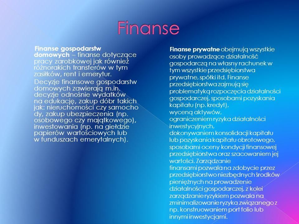 Finanse Finanse gospodarstw domowych – finanse dotyczące pracy zarobkowej jak również różnorakich transferów w tym zasiłków, rent i emerytur.