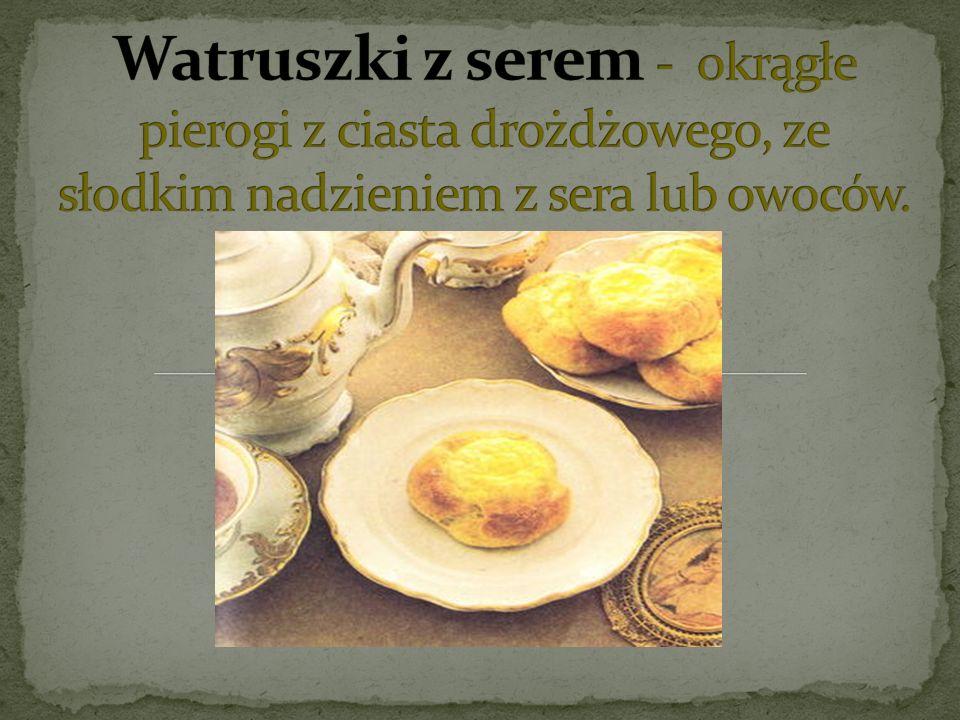 Watruszki z serem - okrągłe pierogi z ciasta drożdżowego, ze słodkim nadzieniem z sera lub owoców.