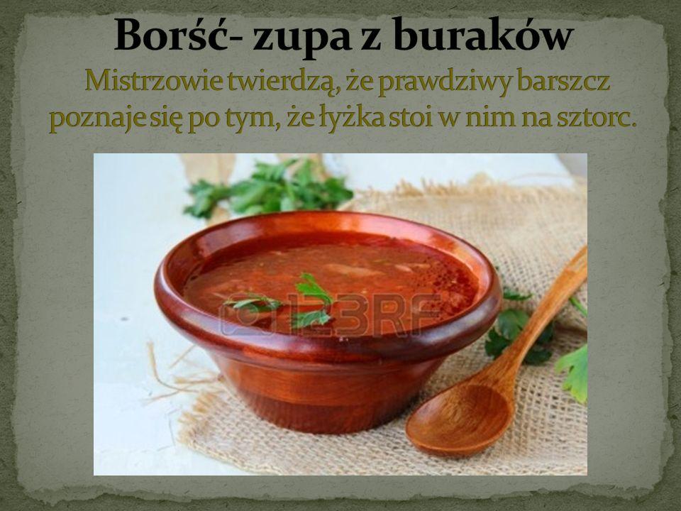 Borść- zupa z buraków Mistrzowie twierdzą, że prawdziwy barszcz poznaje się po tym, że łyżka stoi w nim na sztorc.