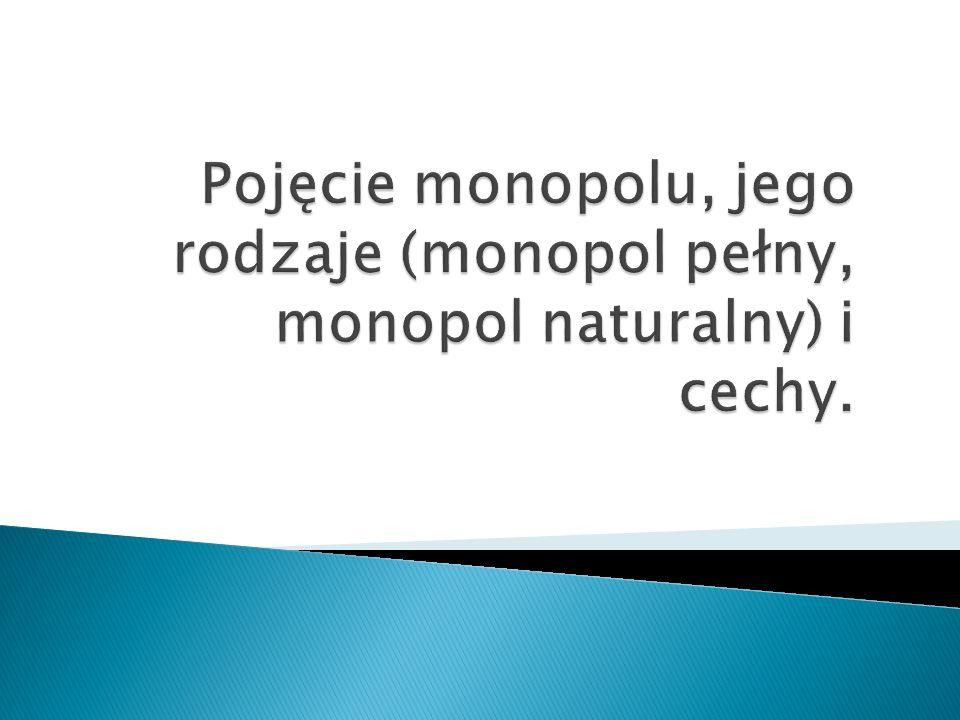 Pojęcie monopolu, jego rodzaje (monopol pełny, monopol naturalny) i cechy.