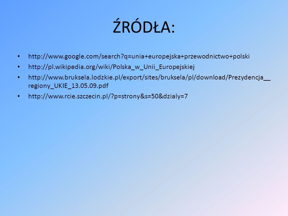 ŹRÓDŁA: http://www.google.com/search q=unia+europejska+przewodnictwo+polski. http://pl.wikipedia.org/wiki/Polska_w_Unii_Europejskiej.