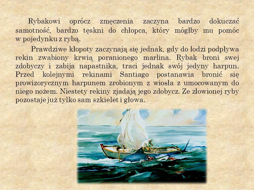 Rybakowi oprócz zmęczenia zaczyna bardzo dokuczać samotność, bardzo tęskni do chłopca, który mógłby mu pomóc w pojedynku z rybą.