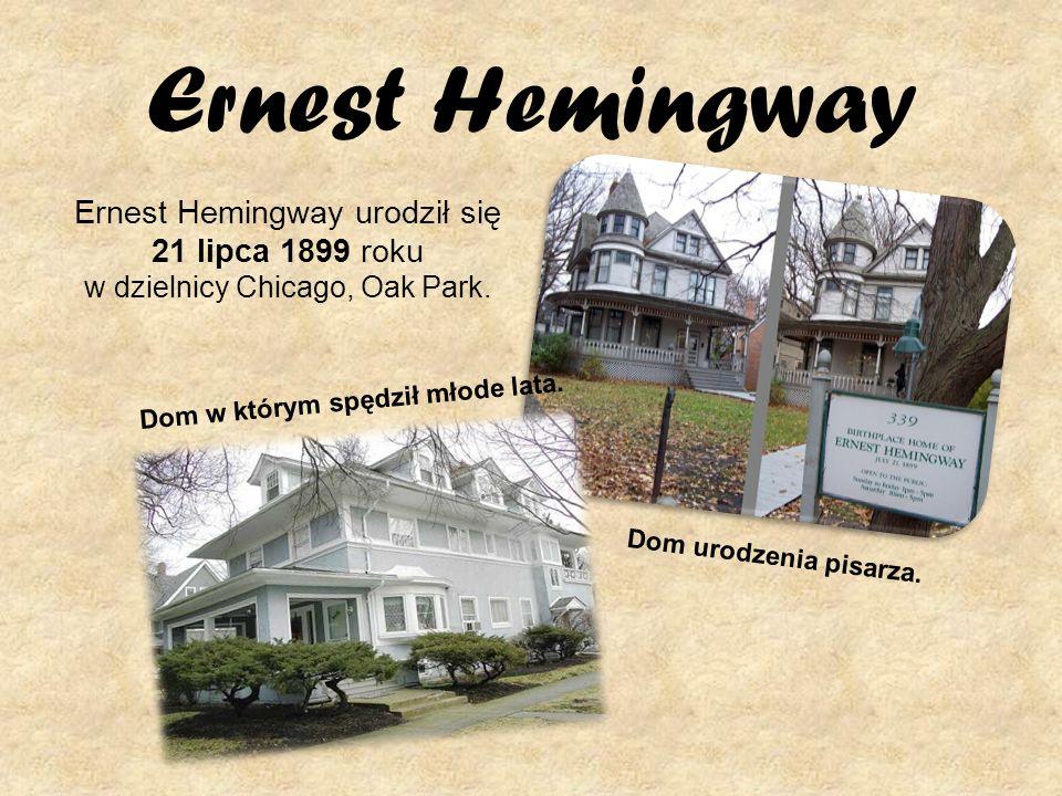 Ernest Hemingway Ernest Hemingway urodził się 21 lipca 1899 roku w dzielnicy Chicago, Oak Park. Dom w którym spędził młode lata.