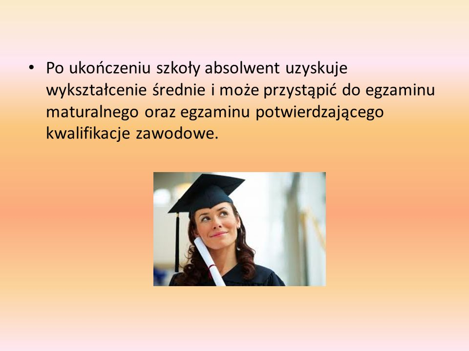 Po ukończeniu szkoły absolwent uzyskuje wykształcenie średnie i może przystąpić do egzaminu maturalnego oraz egzaminu potwierdzającego kwalifikacje zawodowe.