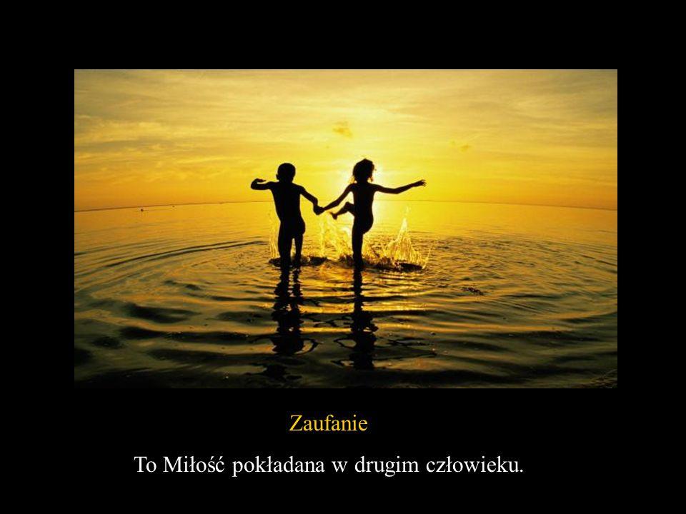To Miłość pokładana w drugim człowieku.