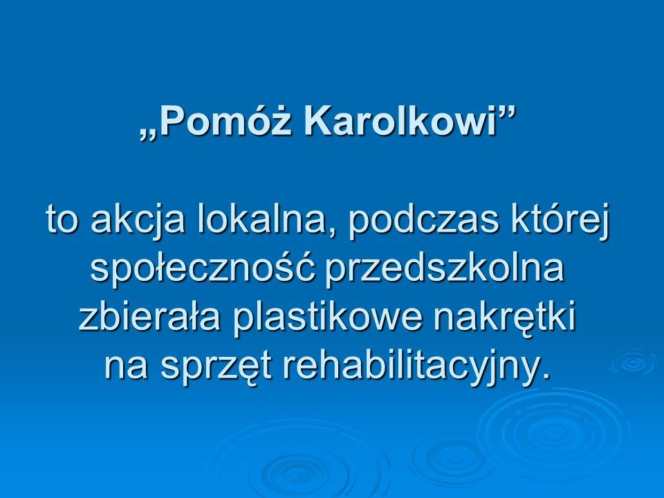 """""""Pomóż Karolkowi to akcja lokalna, podczas której społeczność przedszkolna zbierała plastikowe nakrętki na sprzęt rehabilitacyjny."""