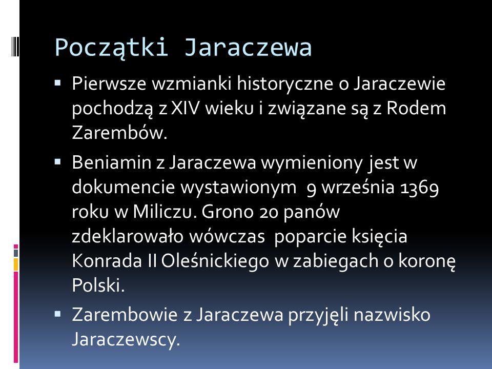 Początki Jaraczewa Pierwsze wzmianki historyczne o Jaraczewie pochodzą z XIV wieku i związane są z Rodem Zarembów.