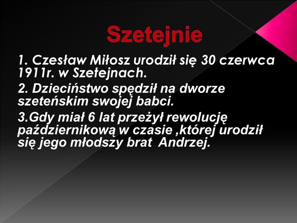 Szetejnie 1. Czesław Miłosz urodził się 30 czerwca 1911r. w Szetejnach. 2. Dzieciństwo spędził na dworze szeteńskim swojej babci.