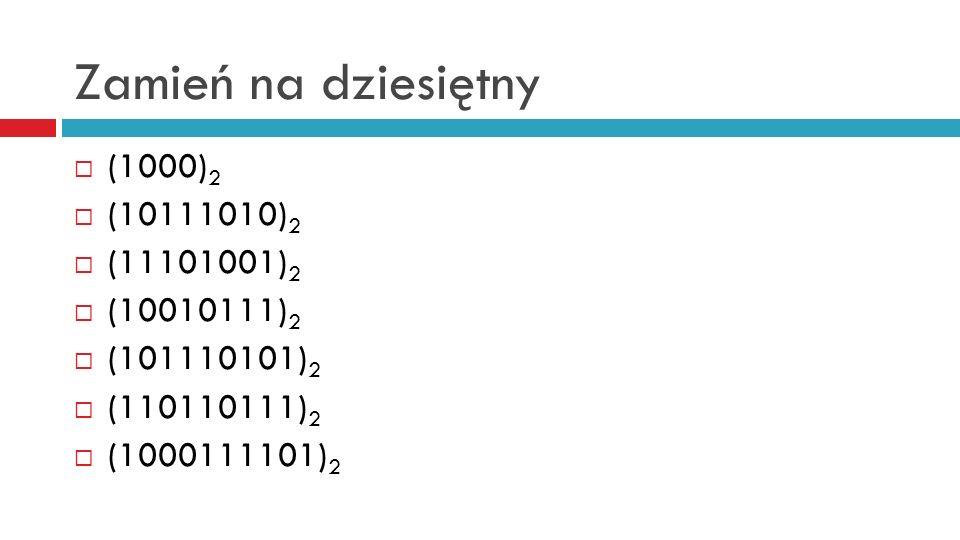 Zamień na dziesiętny (1000)2 (10111010)2 (11101001)2 (10010111)2