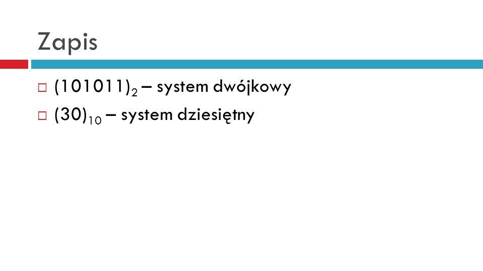 Zapis (101011)2 – system dwójkowy (30)10 – system dziesiętny