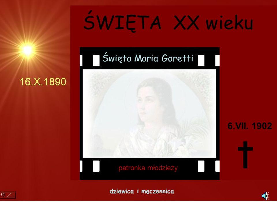 † ŚWIĘTA XX wieku Święta Maria Goretti 6.VII. 1902 patronka młodzieży