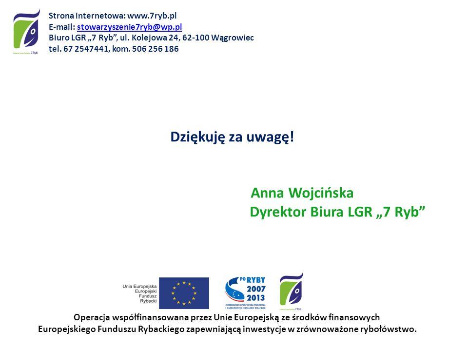 "Dziękuję za uwagę! Anna Wojcińska Dyrektor Biura LGR ""7 Ryb"