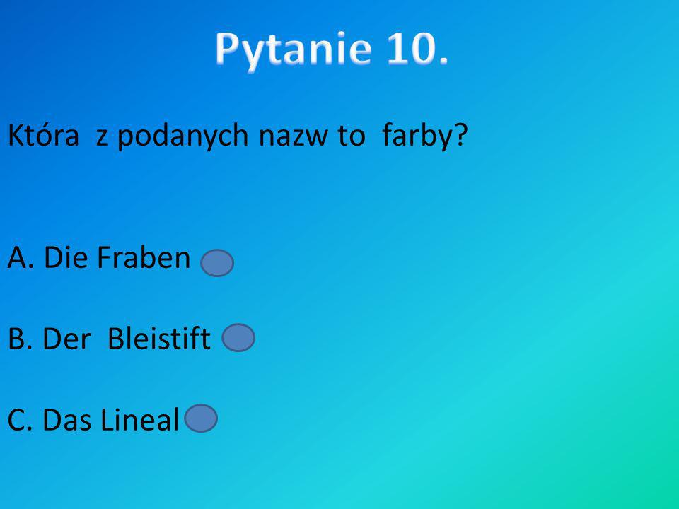 Pytanie 10. Która z podanych nazw to farby A. Die Fraben B. Der Bleistift C. Das Lineal