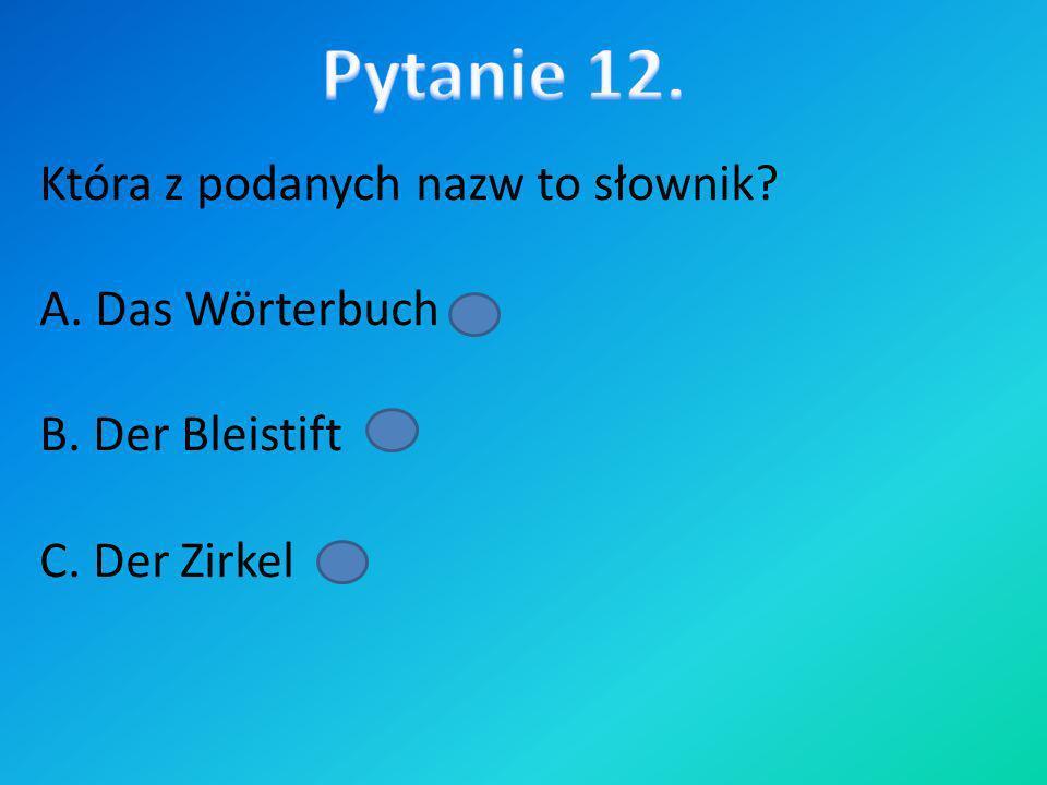 Pytanie 12. Która z podanych nazw to słownik A. Das Wörterbuch B. Der Bleistift C. Der Zirkel