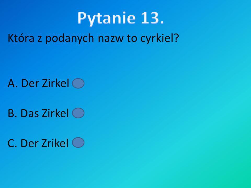 Pytanie 13. Która z podanych nazw to cyrkiel A. Der Zirkel B. Das Zirkel C. Der Zrikel
