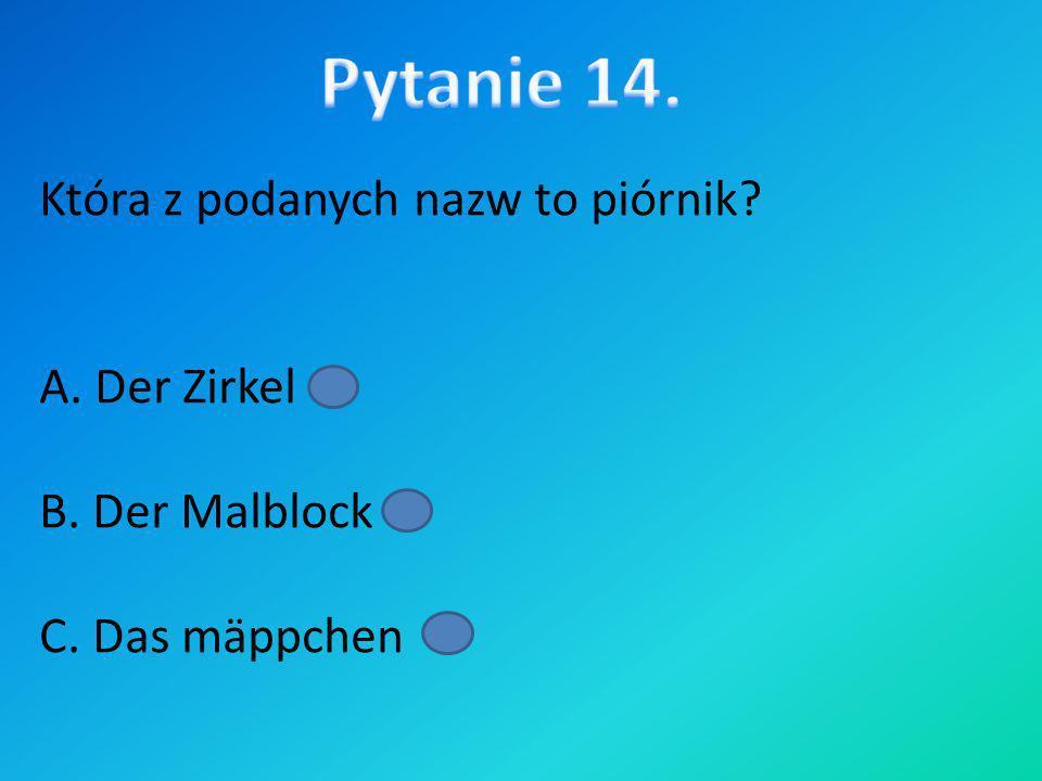 Pytanie 14. Która z podanych nazw to piórnik A. Der Zirkel B. Der Malblock C. Das mäppchen