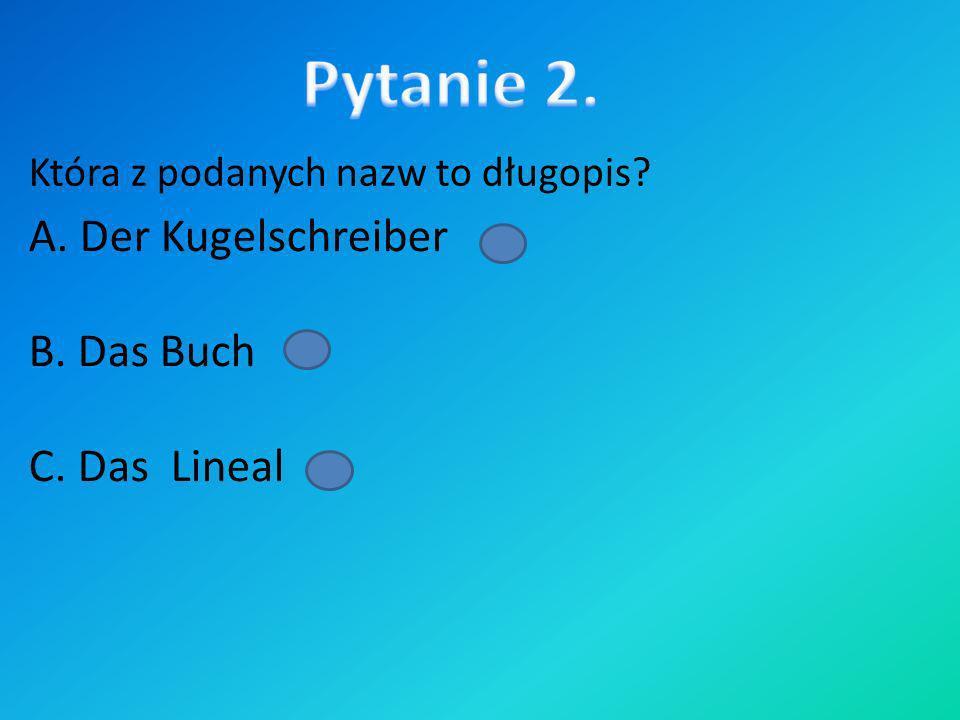 Pytanie 2. A. Der Kugelschreiber B. Das Buch C. Das Lineal