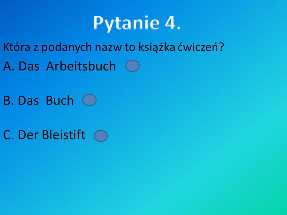 Pytanie 4. A. Das Arbeitsbuch B. Das Buch C. Der Bleistift