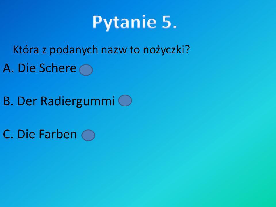 Pytanie 5. A. Die Schere B. Der Radiergummi C. Die Farben