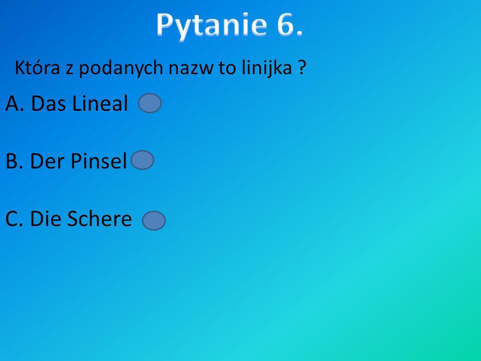 Pytanie 6. A. Das Lineal B. Der Pinsel C. Die Schere