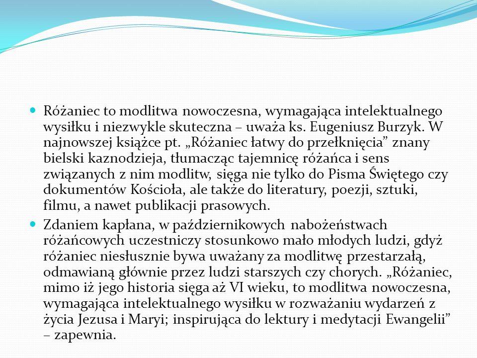 """Różaniec to modlitwa nowoczesna, wymagająca intelektualnego wysiłku i niezwykle skuteczna – uważa ks. Eugeniusz Burzyk. W najnowszej książce pt. """"Różaniec łatwy do przełknięcia znany bielski kaznodzieja, tłumacząc tajemnicę różańca i sens związanych z nim modlitw, sięga nie tylko do Pisma Świętego czy dokumentów Kościoła, ale także do literatury, poezji, sztuki, filmu, a nawet publikacji prasowych."""