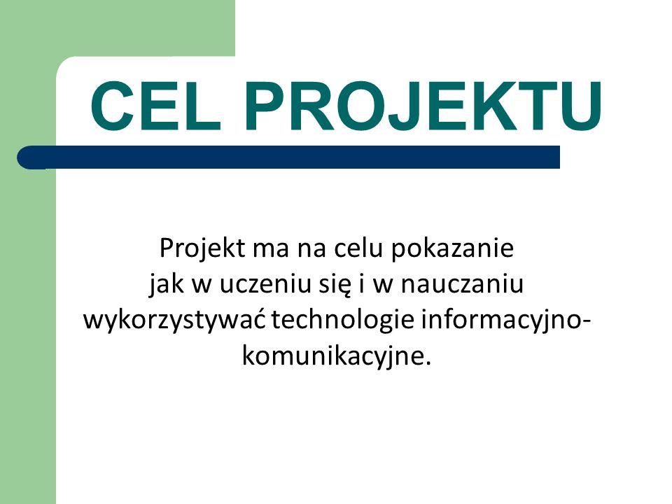CEL PROJEKTU Projekt ma na celu pokazanie jak w uczeniu się i w nauczaniu wykorzystywać technologie informacyjno- komunikacyjne.