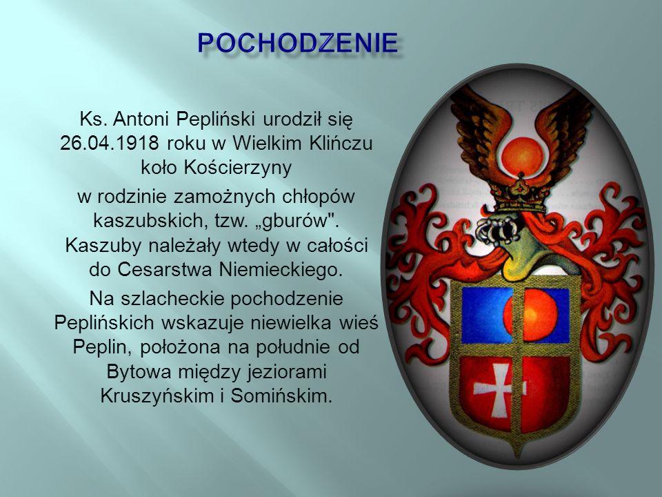 pochodzenie Ks. Antoni Pepliński urodził się 26.04.1918 roku w Wielkim Klińczu koło Kościerzyny.
