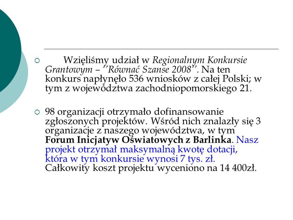 Wzięliśmy udział w Regionalnym Konkursie Grantowym – ''Równać Szanse 2008''. Na ten konkurs napłynęło 536 wniosków z całej Polski; w tym z województwa zachodniopomorskiego 21.